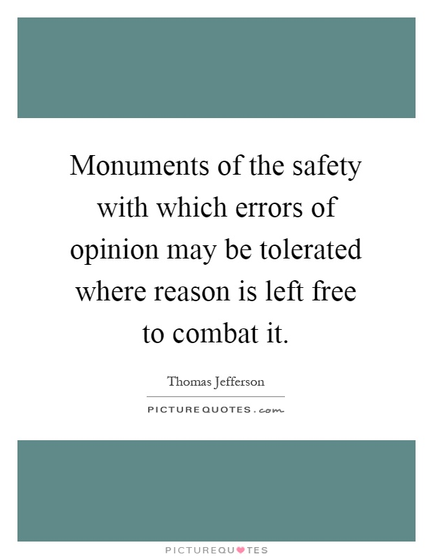 Monuments of the safety with which errors of opinion may be tolerated where reason is left free to combat it Picture Quote #1
