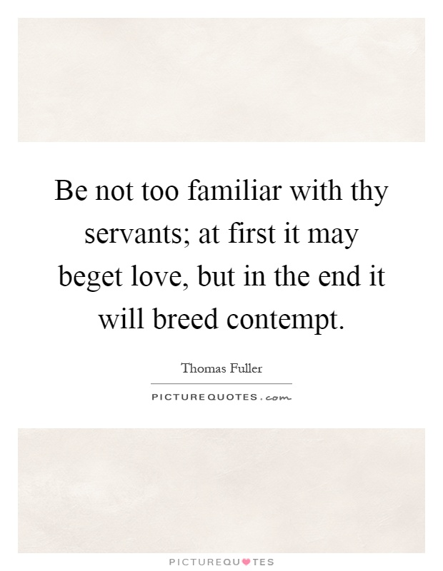 Be not too familiar with thy servants; at first it may beget love, but in the end it will breed contempt Picture Quote #1
