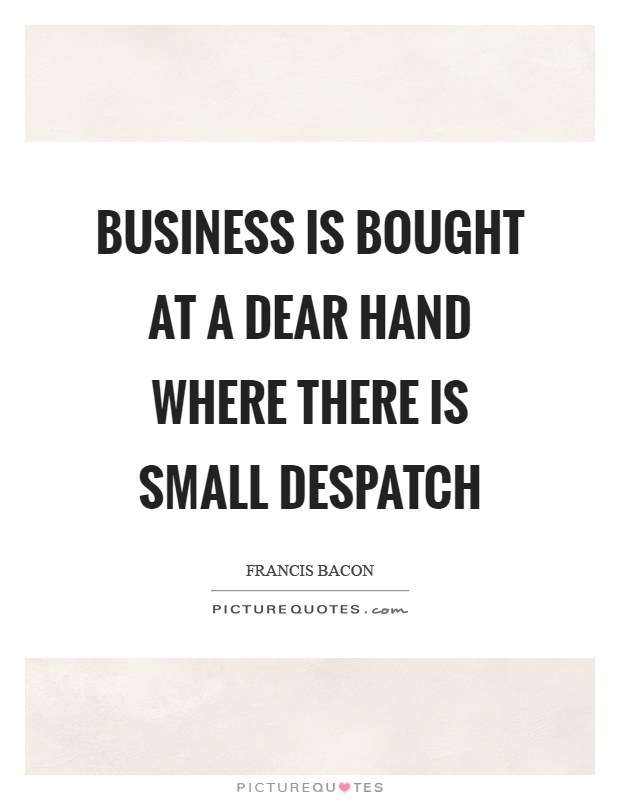 Business is bought at a dear hand where there is small despatch Picture Quote #1