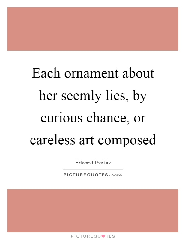 Each ornament about her seemly lies, by curious chance, or careless art composed Picture Quote #1