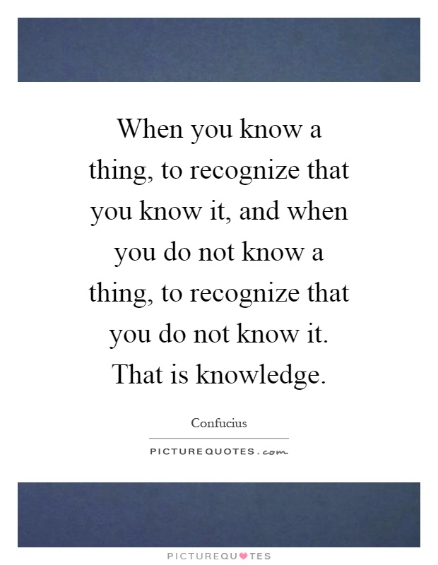 When you know a thing, to recognize that you know it, and when you do not know a thing, to recognize that you do not know it. That is knowledge Picture Quote #1