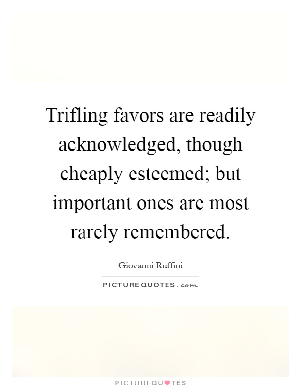 Trifling favors are readily acknowledged, though cheaply esteemed; but important ones are most rarely remembered Picture Quote #1