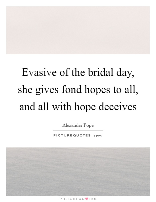 Evasive of the bridal day, she gives fond hopes to all, and all with hope deceives Picture Quote #1