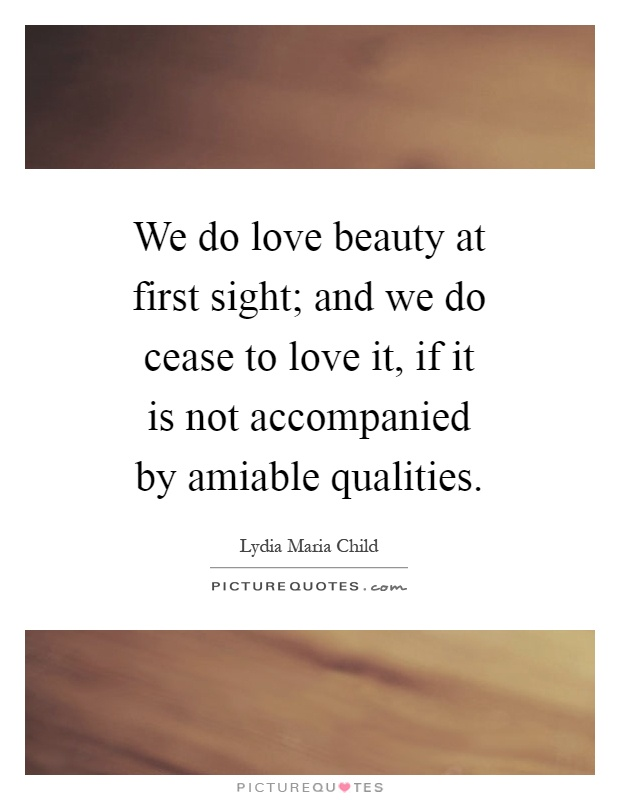 Beautiful Quotes About Love At First Sight : We do love beauty at first sight; and we do cease to love it, if it is ...
