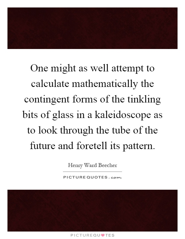One might as well attempt to calculate mathematically the contingent forms of the tinkling bits of glass in a kaleidoscope as to look through the tube of the future and foretell its pattern Picture Quote #1