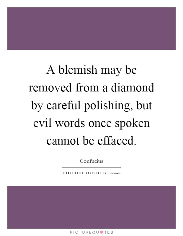 A blemish may be removed from a diamond by careful polishing, but evil words once spoken cannot be effaced Picture Quote #1