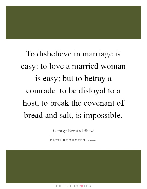 To disbelieve in marriage is easy: to love a married woman is easy; but to betray a comrade, to be disloyal to a host, to break the covenant of bread and salt, is impossible Picture Quote #1