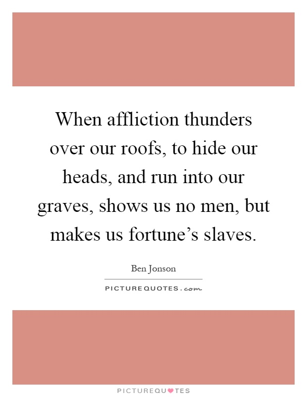 When affliction thunders over our roofs, to hide our heads, and run into our graves, shows us no men, but makes us fortune's slaves Picture Quote #1