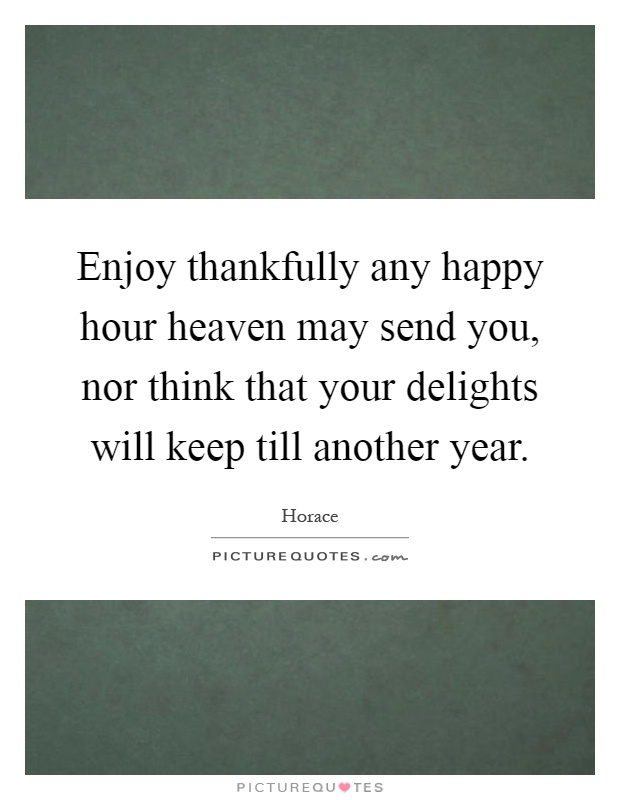 Enjoy thankfully any happy hour heaven may send you, nor think that your delights will keep till another year Picture Quote #1