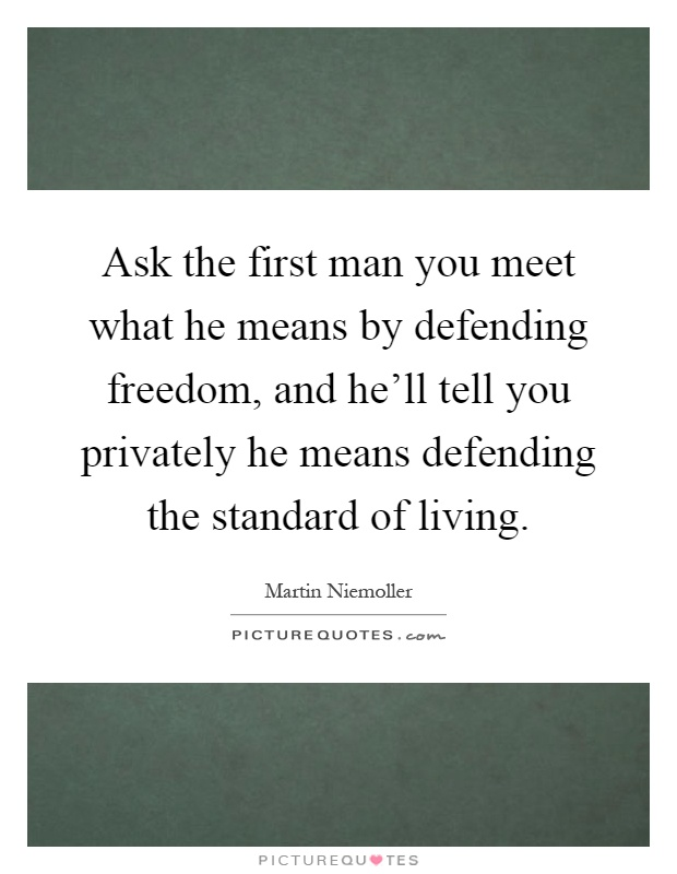Ask the first man you meet what he means by defending freedom, and he'll tell you privately he means defending the standard of living Picture Quote #1