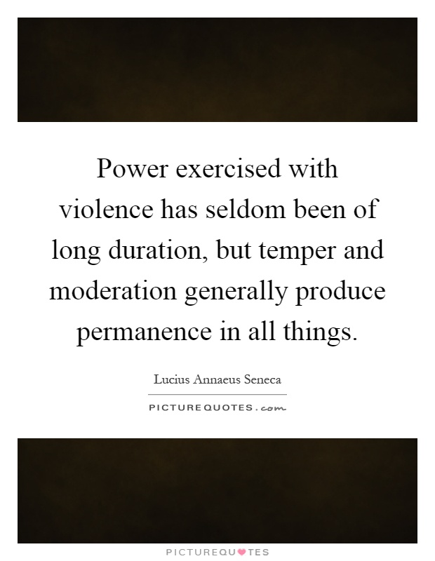 Power exercised with violence has seldom been of long duration, but temper and moderation generally produce permanence in all things Picture Quote #1