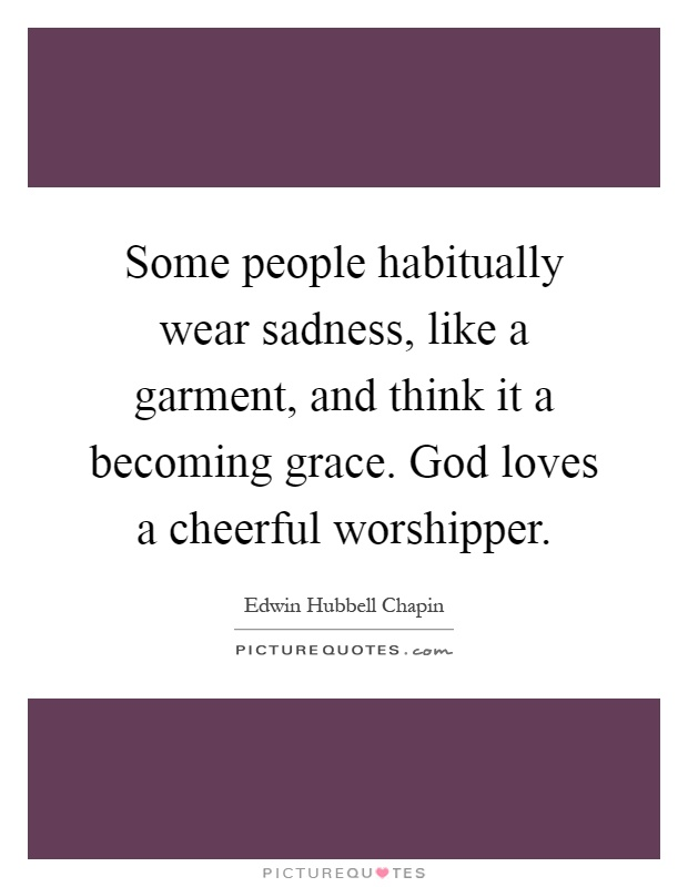Some people habitually wear sadness, like a garment, and think it a becoming grace. God loves a cheerful worshipper Picture Quote #1
