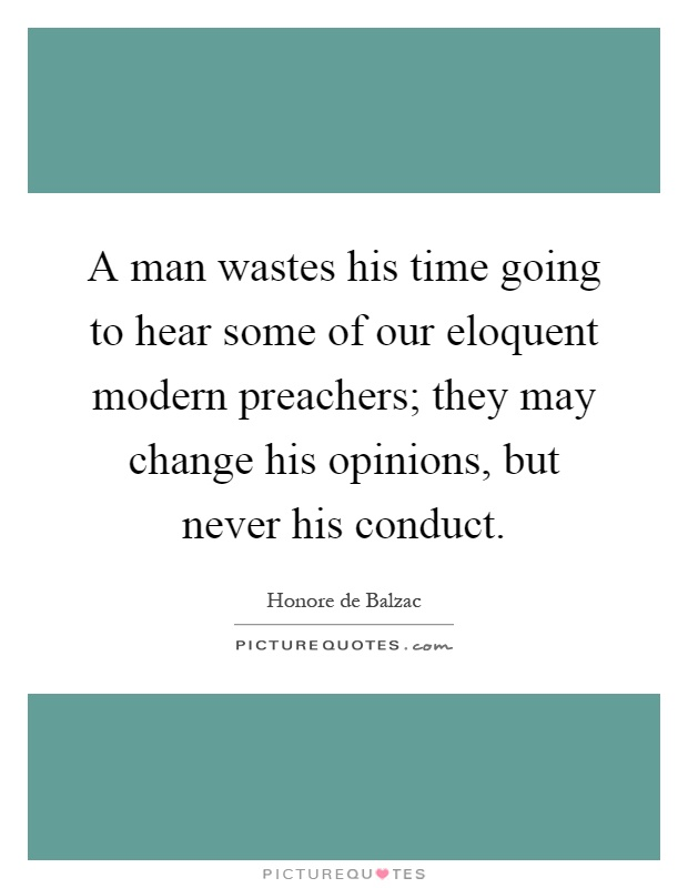 A man wastes his time going to hear some of our eloquent modern preachers; they may change his opinions, but never his conduct Picture Quote #1