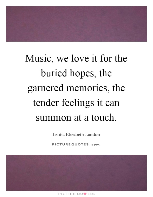 Music, we love it for the buried hopes, the garnered memories, the tender feelings it can summon at a touch Picture Quote #1