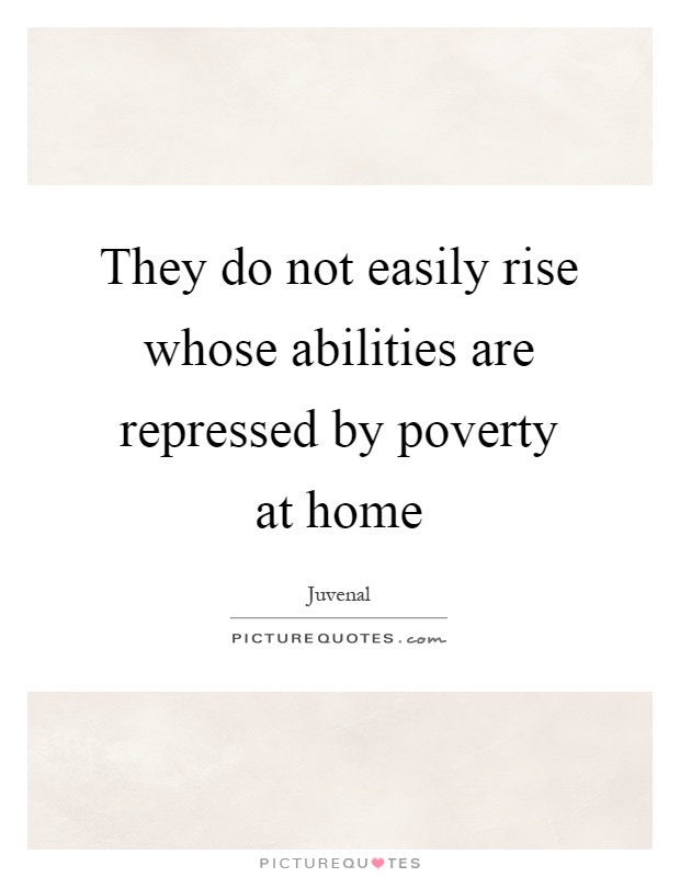 They do not easily rise whose abilities are repressed by poverty at home Picture Quote #1