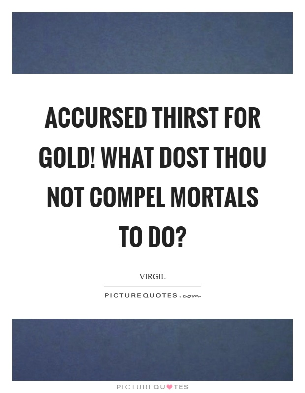 Accursed thirst for gold! What dost thou not compel mortals to do? Picture Quote #1