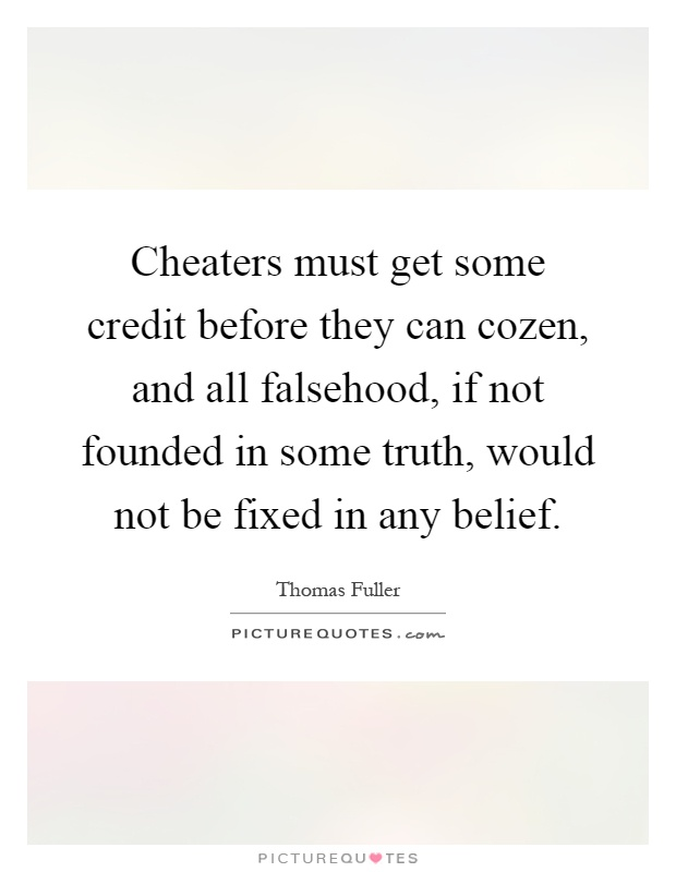 Cheaters must get some credit before they can cozen, and all falsehood, if not founded in some truth, would not be fixed in any belief Picture Quote #1