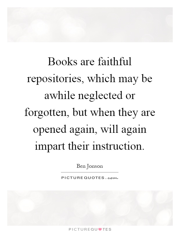 Books are faithful repositories, which may be awhile neglected or forgotten, but when they are opened again, will again impart their instruction Picture Quote #1
