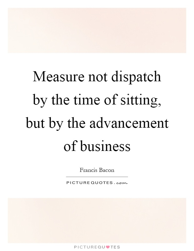 Measure not dispatch by the time of sitting, but by the advancement of business Picture Quote #1