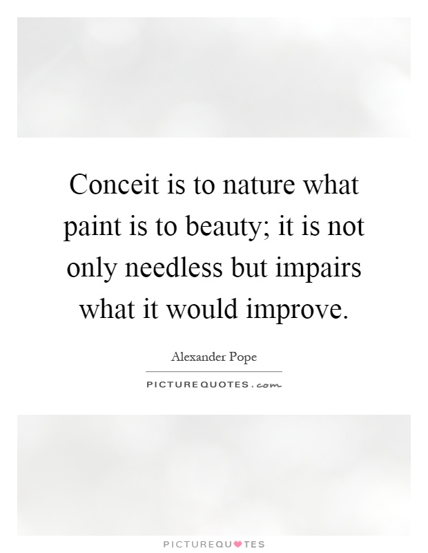 Conceit is to nature what paint is to beauty; it is not only needless but impairs what it would improve Picture Quote #1