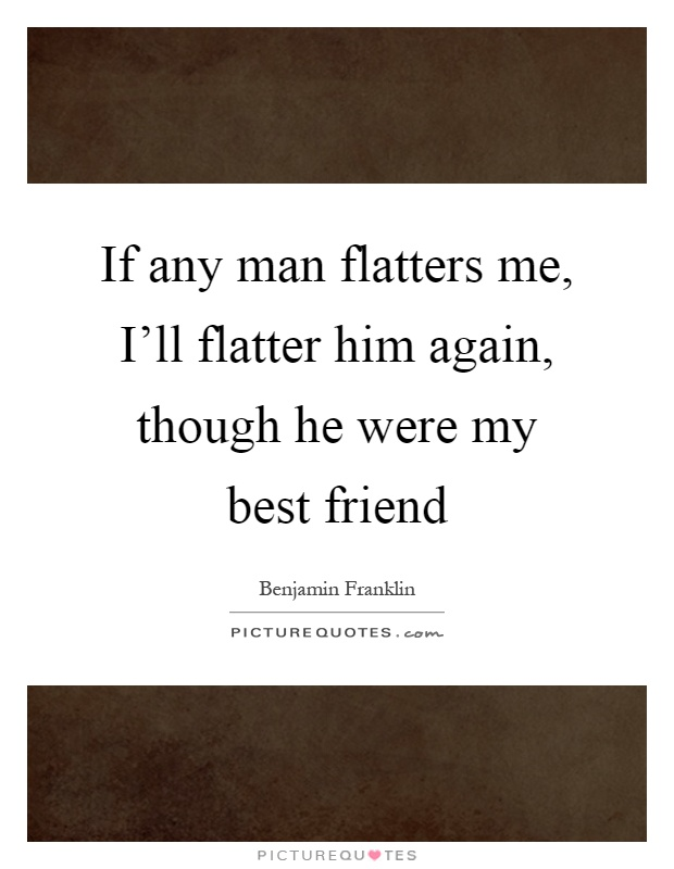 My Best Friend Quotes For Him : If any man flatters me i ll flatter him again though he picture quotes