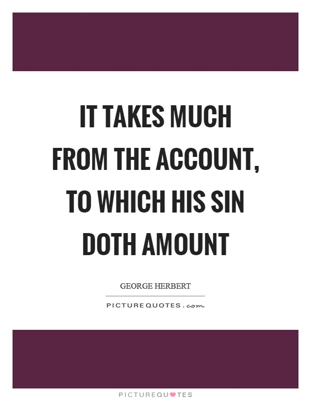 It takes much from the account, to which his sin doth amount Picture Quote #1