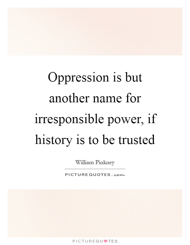 Oppression is but another name for irresponsible power, if history is to be trusted Picture Quote #1