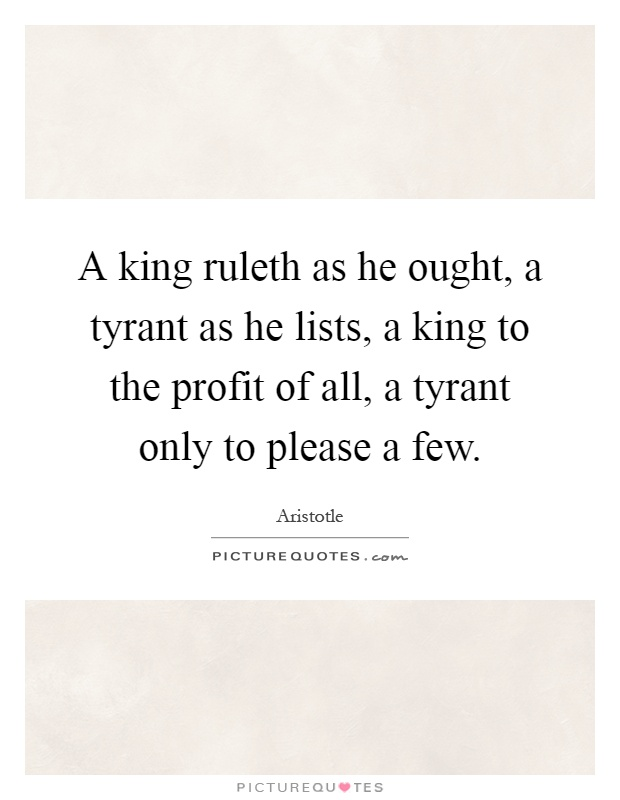 A king ruleth as he ought, a tyrant as he lists, a king to the profit of all, a tyrant only to please a few Picture Quote #1