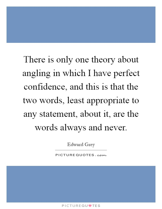There is only one theory about angling in which I have perfect confidence, and this is that the two words, least appropriate to any statement, about it, are the words always and never Picture Quote #1