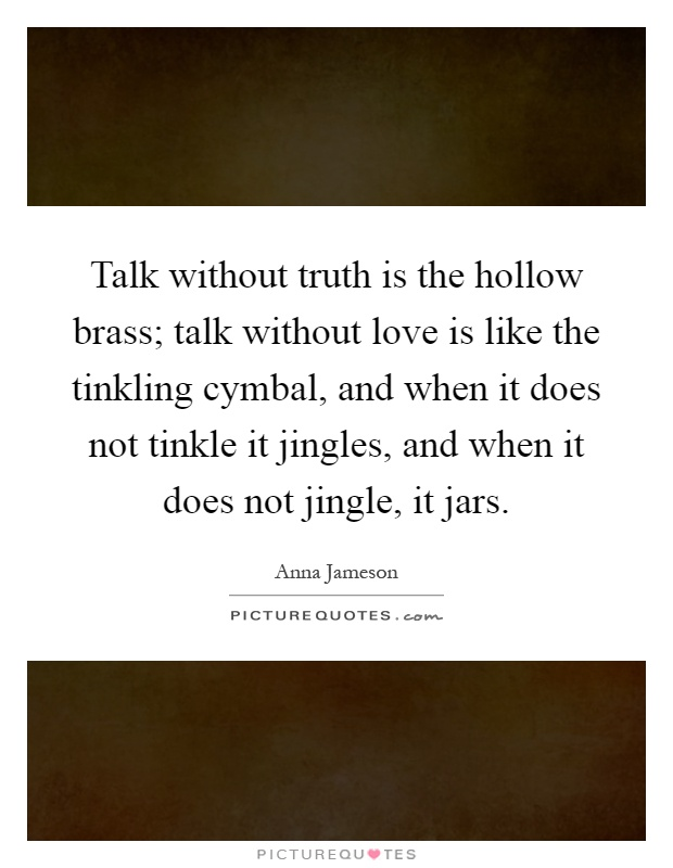 Talk without truth is the hollow brass; talk without love is like the tinkling cymbal, and when it does not tinkle it jingles, and when it does not jingle, it jars Picture Quote #1