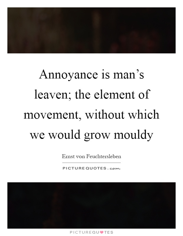 Annoyance is man's leaven; the element of movement, without which we would grow mouldy Picture Quote #1