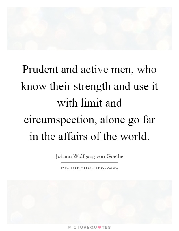 Prudent and active men, who know their strength and use it with limit and circumspection, alone go far in the affairs of the world Picture Quote #1