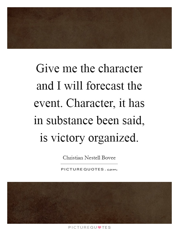 Give me the character and I will forecast the event. Character, it has in substance been said, is victory organized Picture Quote #1