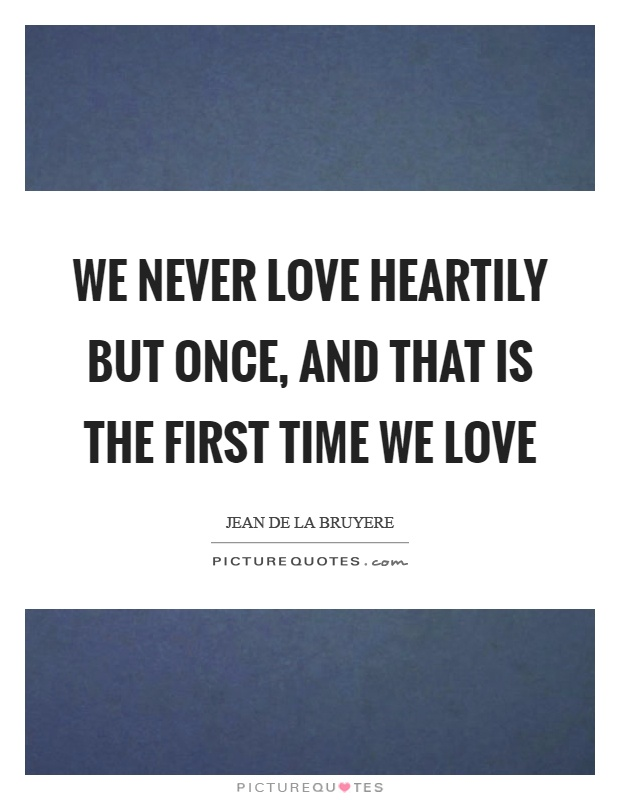 We never love heartily but once, and that is the first time we love Picture Quote #1