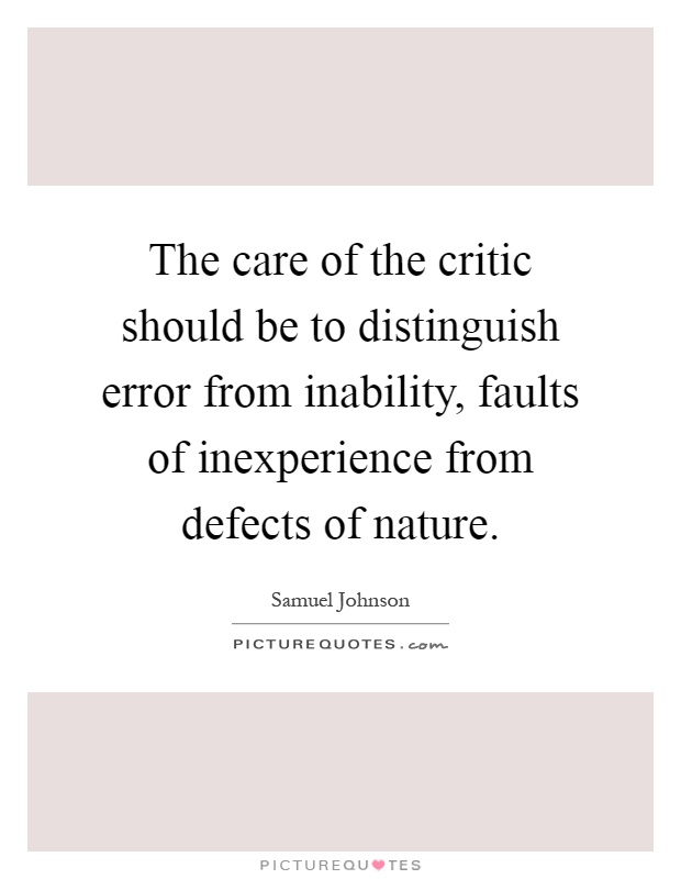 The care of the critic should be to distinguish error from inability, faults of inexperience from defects of nature Picture Quote #1