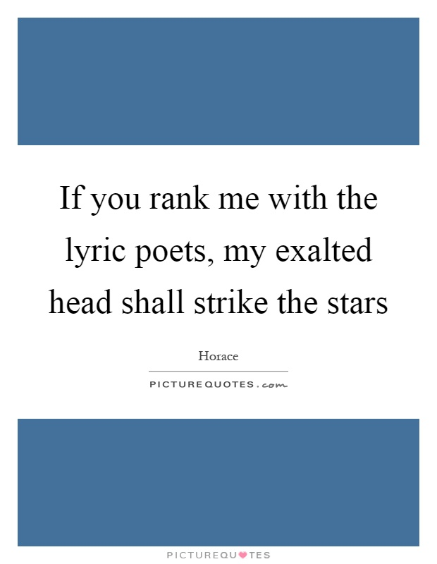 If you rank me with the lyric poets, my exalted head shall strike the stars Picture Quote #1