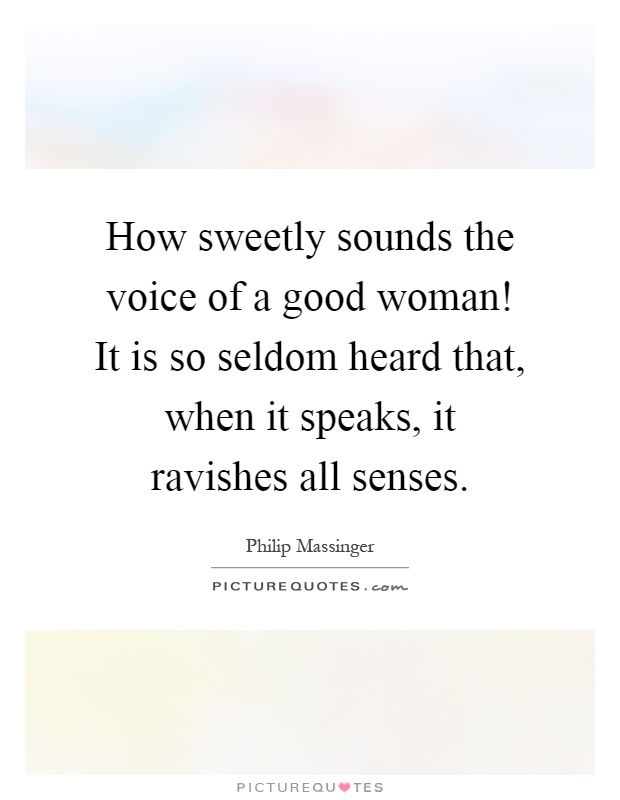 How sweetly sounds the voice of a good woman! It is so seldom heard that, when it speaks, it ravishes all senses Picture Quote #1