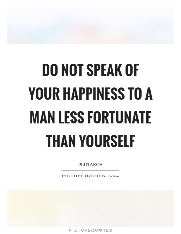 Do not speak of your happiness to a man less fortunate than yourself Picture Quote #1