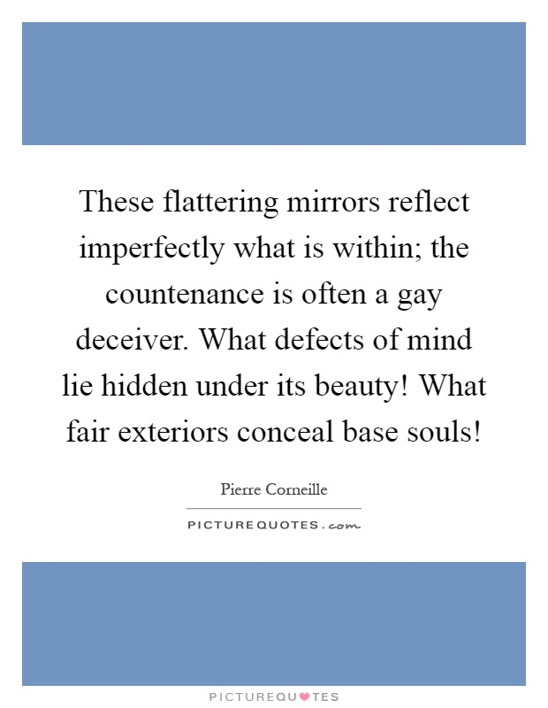 These flattering mirrors reflect imperfectly what is within; the countenance is often a gay deceiver. What defects of mind lie hidden under its beauty! What fair exteriors conceal base souls! Picture Quote #1