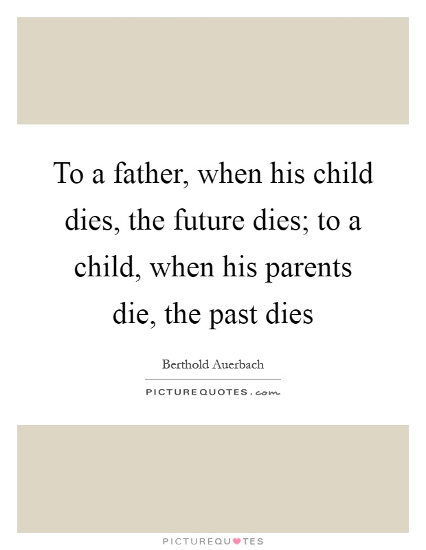 To a father, when his child dies, the future dies; to a child, when his parents die, the past dies Picture Quote #1