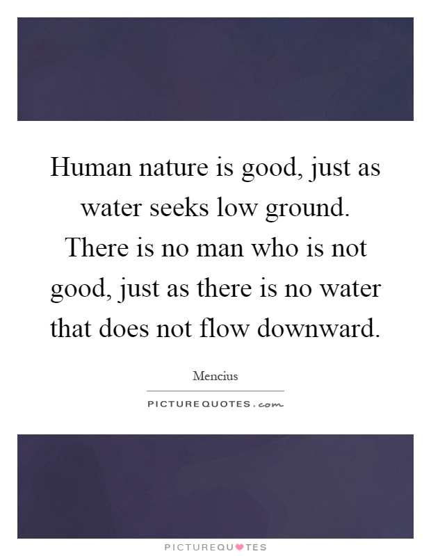 Human nature is good, just as water seeks low ground. There is no man who is not good, just as there is no water that does not flow downward Picture Quote #1