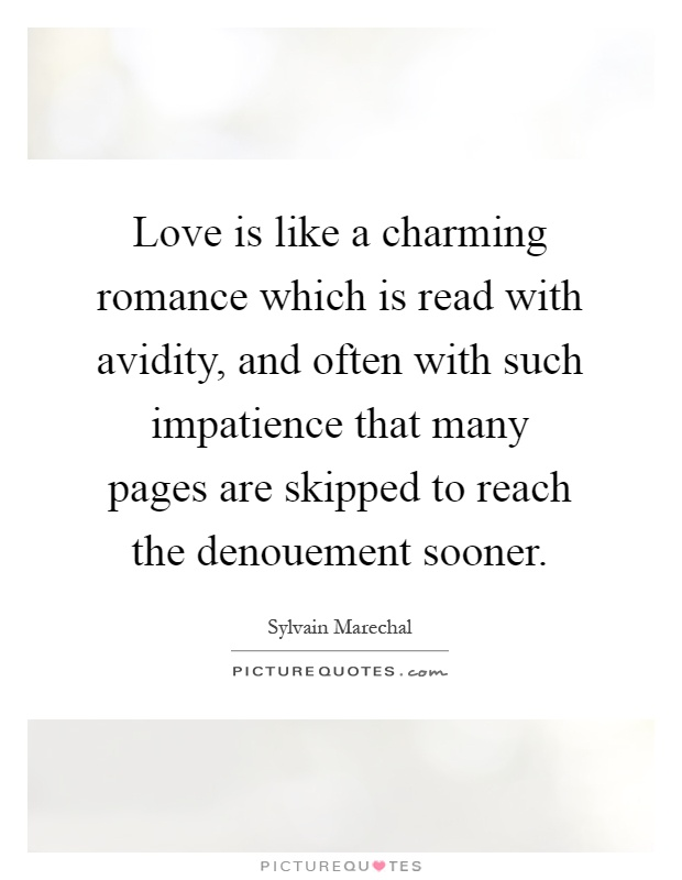 Love is like a charming romance which is read with avidity, and often with such impatience that many pages are skipped to reach the denouement sooner Picture Quote #1