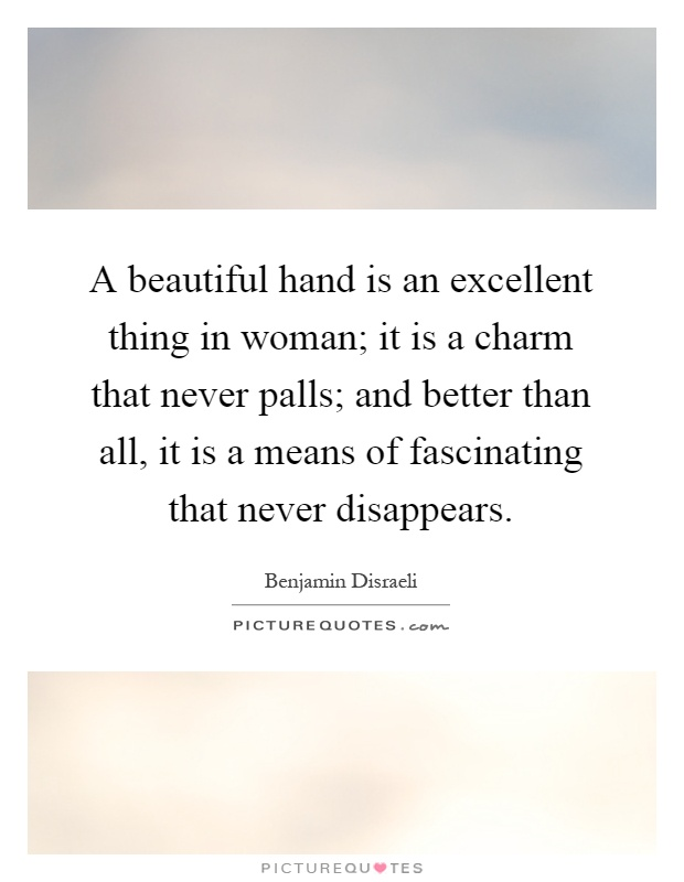 A beautiful hand is an excellent thing in woman; it is a charm that never palls; and better than all, it is a means of fascinating that never disappears Picture Quote #1