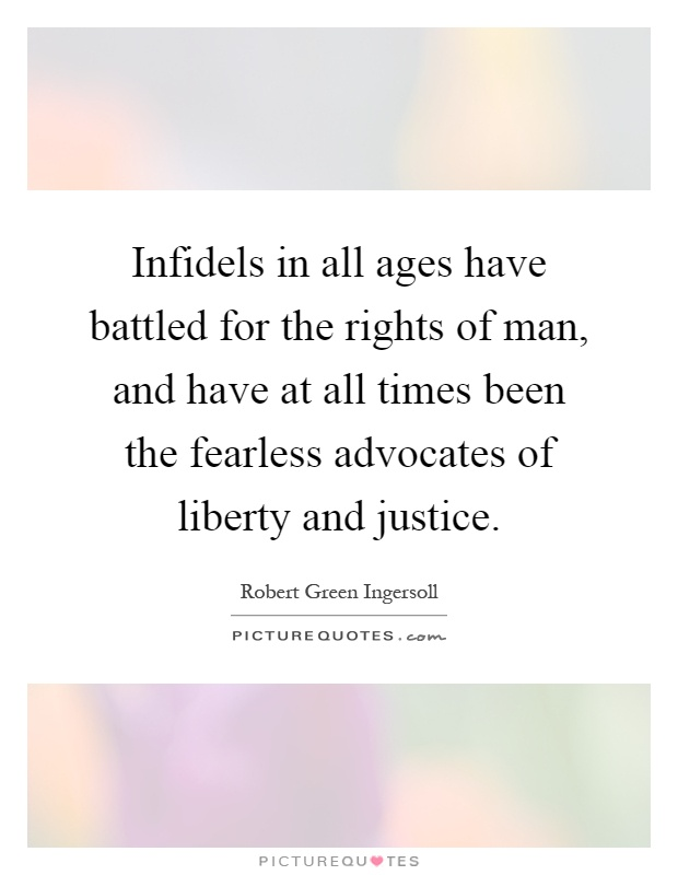 Infidels in all ages have battled for the rights of man, and have at all times been the fearless advocates of liberty and justice Picture Quote #1