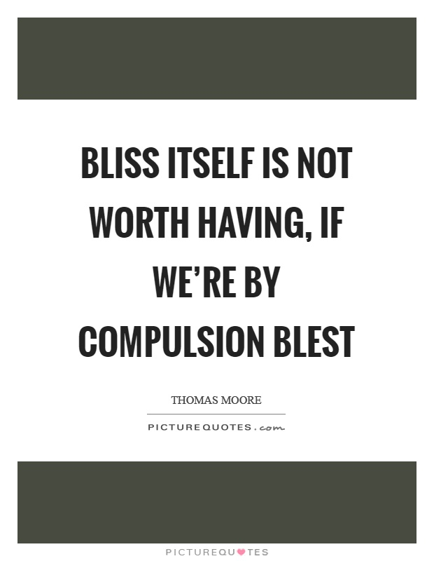 Bliss itself is not worth having, if we're by compulsion blest Picture Quote #1