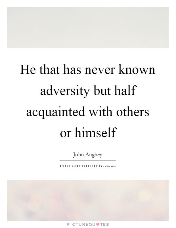 He that has never known adversity but half acquainted with others or himself Picture Quote #1