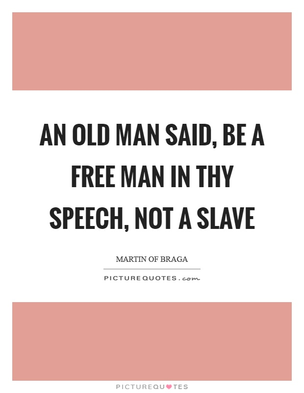 An old man said, be a free man in thy speech, not a slave Picture Quote #1