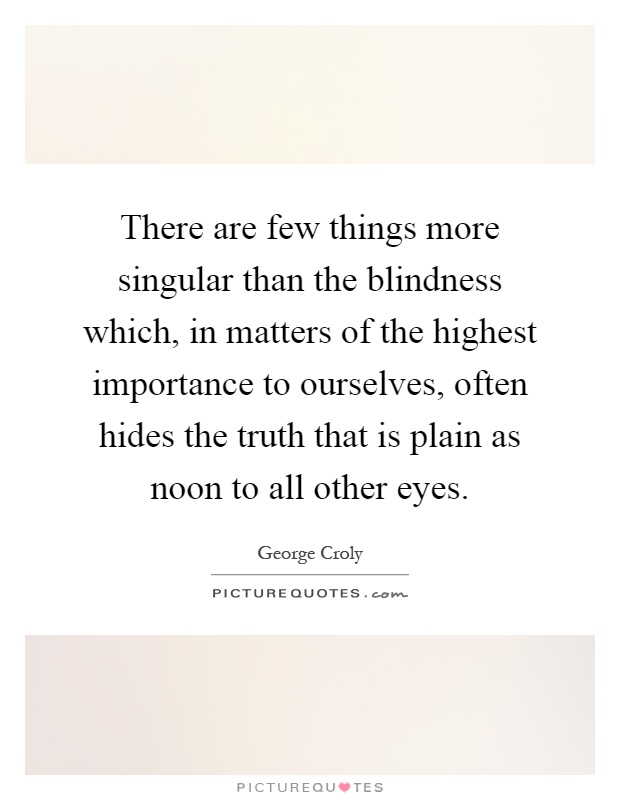 There are few things more singular than the blindness which, in matters of the highest importance to ourselves, often hides the truth that is plain as noon to all other eyes Picture Quote #1