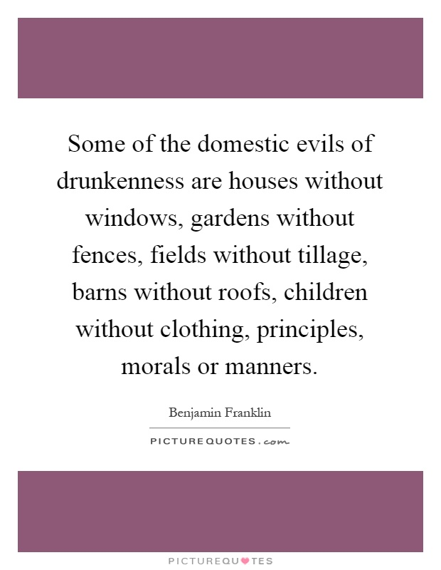 Some of the domestic evils of drunkenness are houses without windows, gardens without fences, fields without tillage, barns without roofs, children without clothing, principles, morals or manners Picture Quote #1