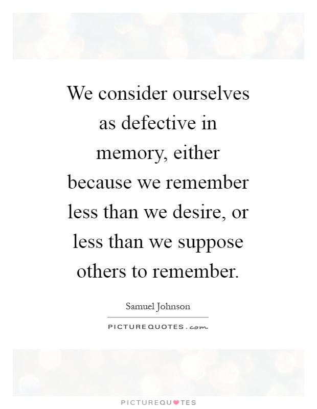We consider ourselves as defective in memory, either because we remember less than we desire, or less than we suppose others to remember Picture Quote #1